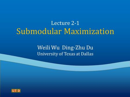 Lecture 2-1 Submodular Maximization Weili Wu Ding-Zhu Du University of Texas at Dallas.