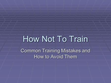 How Not To Train Common Training Mistakes and How to Avoid Them.