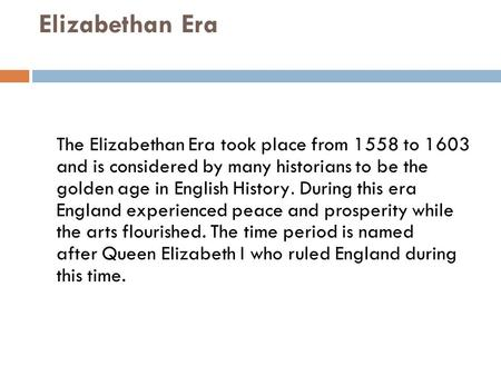 Elizabethan Era The Elizabethan Era took place from 1558 to 1603 and is considered by many historians to be the golden age in English History. During this.