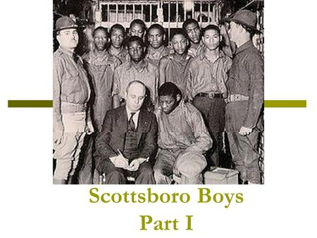 Scottsboro Boys Part I. 1931-- Alabama  Some boys (black and white) hitched a ride on a train. They were looking for work.  A fight broke out and the.