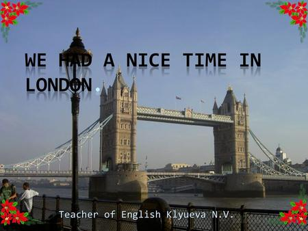 Teacher of English Klyueva N.V.  See – saw, sacrodown, Which is the way to London town?  One foot up and the other foot down, That is the way to London.