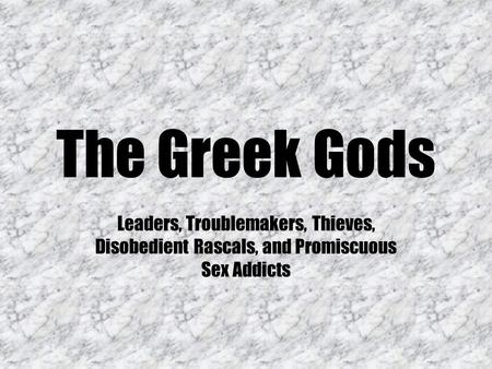 The Greek Gods Leaders, Troublemakers, Thieves, Disobedient Rascals, and Promiscuous Sex Addicts.