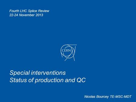 Special interventions Status of production and QC Nicolas Bourcey TE-MSC-MDT Fourth LHC Splice Review 22-24 November 2013.