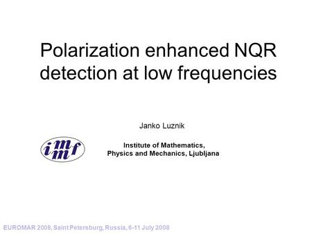 Polarization enhanced NQR detection at low frequencies EUROMAR 2008, Saint Petersburg, Russia, 6-11 July 2008 Janko Luznik Institute of Mathematics, Physics.