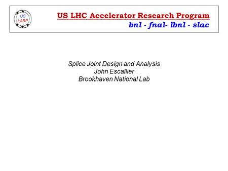 Splice Joint Design and Analysis John Escallier Brookhaven National Lab bnl - fnal- lbnl - slac US LHC Accelerator Research Program.