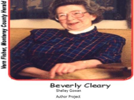 Shelley Gowan Author Project. About Beverly Cleary Hometown: Yamhill, Oregon She moved to Portland, Oregon. She got her inspiration from her librarian.