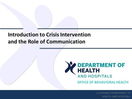 OFFICE OF BEHAVIORAL HEALTH Introduction to Crisis Intervention and the Role of Communication LOUISIANA DEPARTMENT OF HEALTH AND HOSPITALS.