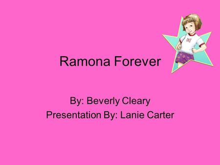Ramona Forever By: Beverly Cleary Presentation By: Lanie Carter.