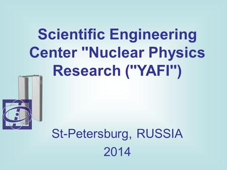 Scientific Engineering Center ''Nuclear Physics Research (''YAFI'') St-Petersburg, RUSSIA 2014.