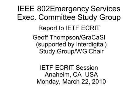 IEEE 802Emergency Services Exec. Committee Study Group Report to IETF ECRIT Geoff Thompson/GraCaSI (supported by Interdigital) Study Group/WG Chair IETF.