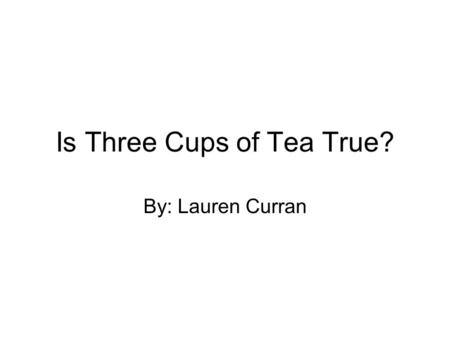 Is Three Cups of Tea True? By: Lauren Curran. My Opinion Some people were talking about that the three cups of tea is not true, so I went to Google and.