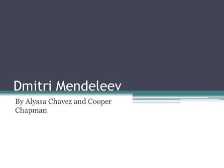 Dmitri Mendeleev By Alyssa Chavez and Cooper Chapman.
