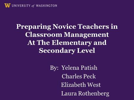Preparing Novice Teachers in Classroom Management At The Elementary and Secondary Level By: Yelena Patish Charles Peck Elizabeth West Laura Rothenberg.