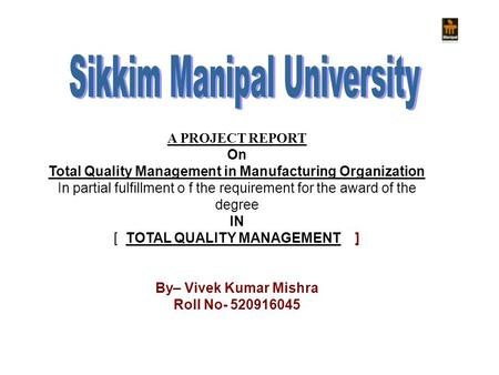 A PROJECT REPORT On Total Quality Management in Manufacturing Organization In partial fulfillment o f the requirement for the award of the degree IN [
