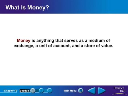 Chapter 10SectionMain Menu Money is anything that serves as a medium of exchange, a unit of account, and a store of value. What Is Money?
