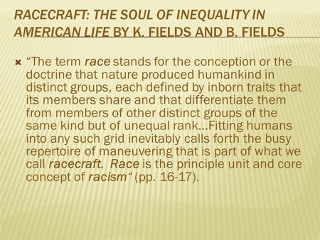 "RACECRAFT: THE SOUL OF INEQUALITY IN AMERICAN LIFE BY K. FIELDS AND B. FIELDS  ""The term race stands for the conception or the doctrine that nature produced."