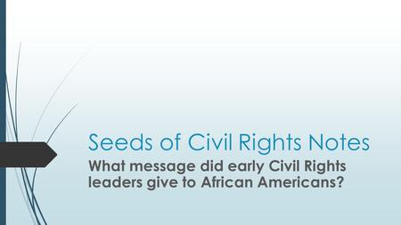 Seeds of Civil Rights Notes What message did early Civil Rights leaders give to African Americans?