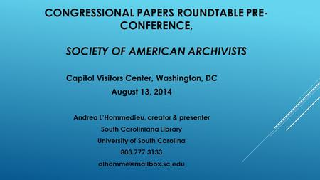 CONGRESSIONAL PAPERS ROUNDTABLE PRE- CONFERENCE, SOCIETY OF AMERICAN ARCHIVISTS Capitol Visitors Center, Washington, DC August 13, 2014 Andrea L'Hommedieu,