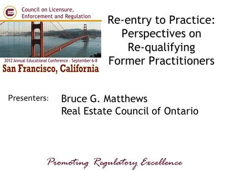 Presenters: Promoting Regulatory Excellence Bruce G. Matthews Real Estate Council of Ontario Re-entry to Practice: Perspectives on Re-qualifying Former.