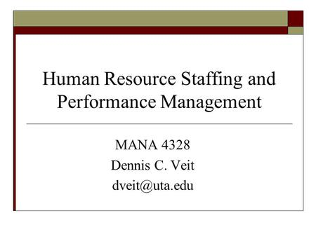 Human Resource Staffing and Performance Management MANA 4328 Dennis C. Veit