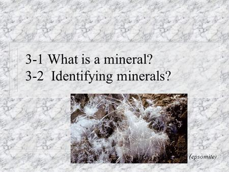 3-1 What is a mineral? 3-2 Identifying minerals? ( epsomite)