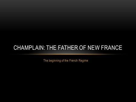 The beginning of the French Regime CHAMPLAIN: THE FATHER OF NEW FRANCE.