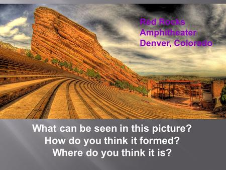 Red Rocks Amphitheater Denver, Colorado What can be seen in this picture? How do you think it formed? Where do you think it is?
