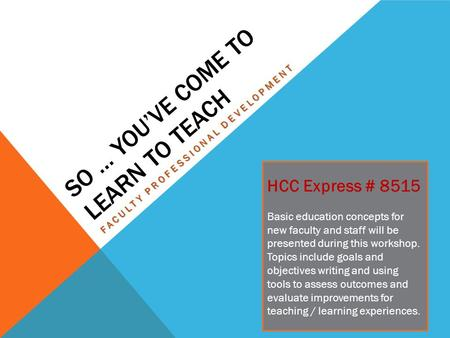SO … YOU'VE COME TO LEARN TO TEACH FACULTY PROFESSIONAL DEVELOPMENT HCC Express # 8515 Basic education concepts for new faculty and staff will be presented.