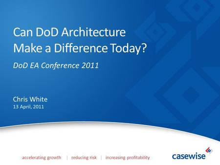 Accelerating growth | reducing risk | increasing profitability Can DoD Architecture Make a Difference Today? DoD EA Conference 2011 Chris White 13 April,