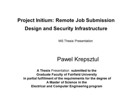 Project Initium: Remote Job Submission Design and Security Infrastructure Pawel Krepsztul MS Thesis Presentation A Thesis Presentation submitted to the.
