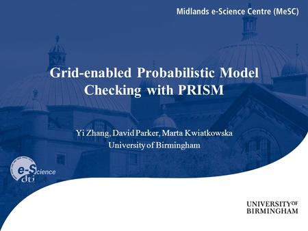 Grid-enabled Probabilistic Model Checking with PRISM Yi Zhang, David Parker, Marta Kwiatkowska University of Birmingham.