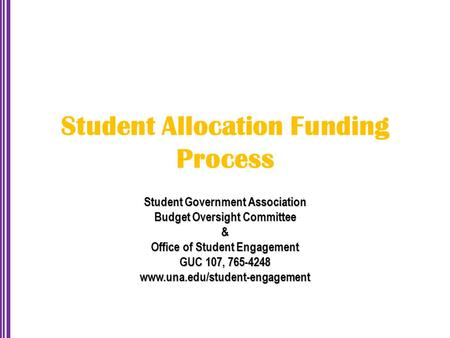 Student Allocation Funding Process Student Government Association Budget Oversight Committee & Office of Student Engagement GUC 107, 765-4248 www.una.edu/student-engagement.
