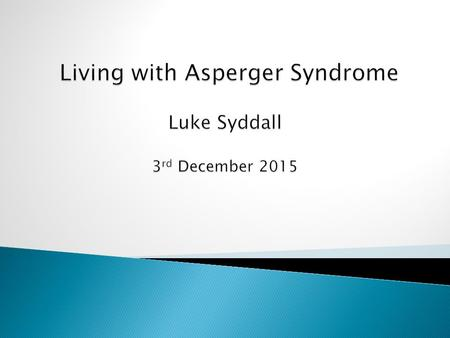 Living with Asperger Syndrome  Introduction  An outline of my life experiences  Difficulties arising due to my Asperger Syndrome  Strategies developed.