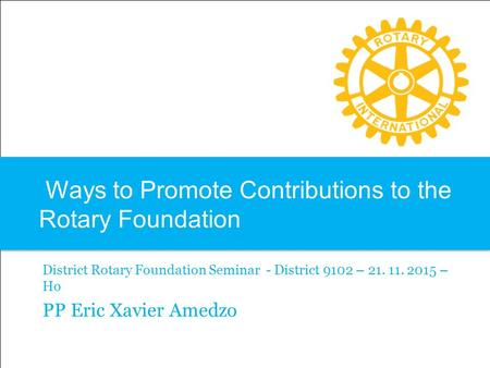 Ways to Promote Contributions to the Rotary Foundation District Rotary Foundation Seminar - District 9102 – 21. 11. 2015 – Ho PP Eric Xavier Amedzo.