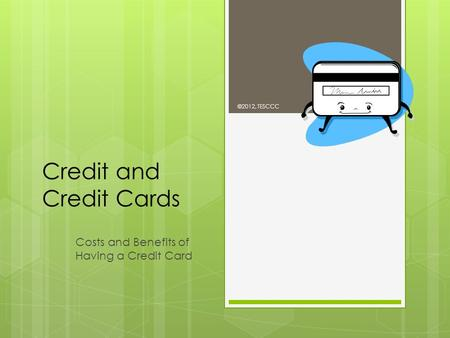 Credit and Credit Cards Costs and Benefits of Having a Credit Card ©2012, TESCCC.