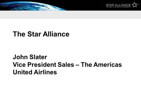 The Star Alliance John Slater Vice President Sales – The Americas United Airlines.