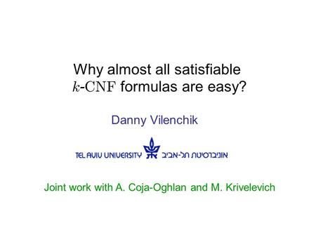 Why almost all satisfiable k - CNF formulas are easy? Danny Vilenchik Joint work with A. Coja-Oghlan and M. Krivelevich.