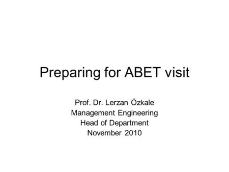 Preparing for ABET visit Prof. Dr. Lerzan Özkale Management Engineering Head of Department November 2010.