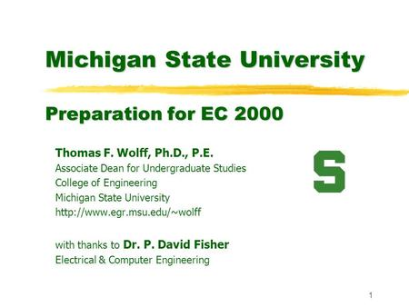 1 Michigan State University Preparation for EC 2000 Thomas F. Wolff, Ph.D., P.E. Associate Dean for Undergraduate Studies College of Engineering Michigan.