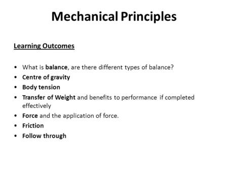 Mechanical Principles Learning Outcomes What is balance, are there different types of balance? Centre of gravity Body tension Transfer of Weight and benefits.
