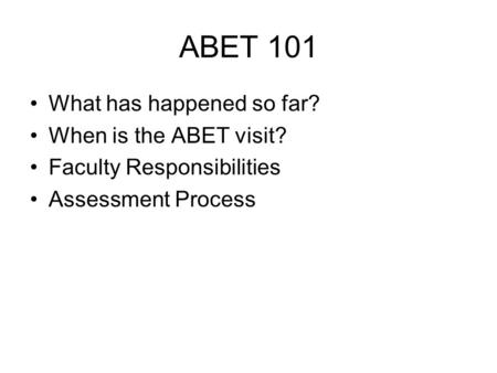 ABET 101 What has happened so far? When is the ABET visit? Faculty Responsibilities Assessment Process.