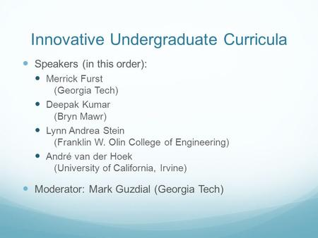Innovative Undergraduate Curricula Speakers (in this order): Merrick Furst (Georgia Tech) Deepak Kumar (Bryn Mawr) Lynn Andrea Stein (Franklin W. Olin.