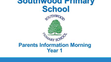 Southwood Primary School Parents Information Morning Year 1.
