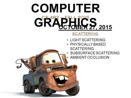 COMPUTER GRAPHICS CS 482 – FALL 2015 OCTOBER 27, 2015 SCATTERING LIGHT SCATTERING PHYSICALLY BASED SCATTERING SUBSURFACE SCATTERING AMBIENT OCCLUSION.