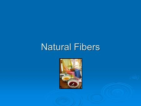 Natural Fibers.  Comes from plant or animal sources Cotton Flax- (Linen) WoolSilk.