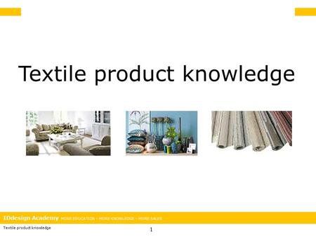 IDdesign Academy MORE EDUCATION – MORE KNOWLEDGE – MORE SALES Textile product knowledge 1.