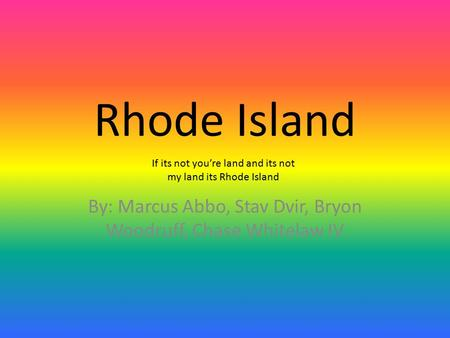 Rhode Island By: Marcus Abbo, Stav Dvir, Bryon Woodruff, Chase Whitelaw IV If its not you're land and its not my land its Rhode Island.