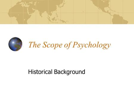 "The Scope of Psychology Historical Background. The Psychological Century Psychology touches us all, and yet there are many misconceptions ""Psychologist"""