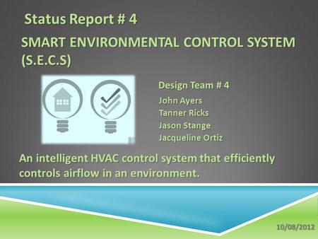 SMART ENVIRONMENTAL CONTROL SYSTEM (S.E.C.S) John Ayers Tanner Ricks Jason Stange Jacqueline Ortiz An intelligent HVAC control system that efficiently.