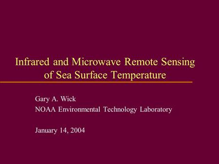 Infrared and Microwave Remote Sensing of Sea Surface Temperature Gary A. Wick NOAA Environmental Technology Laboratory January 14, 2004.